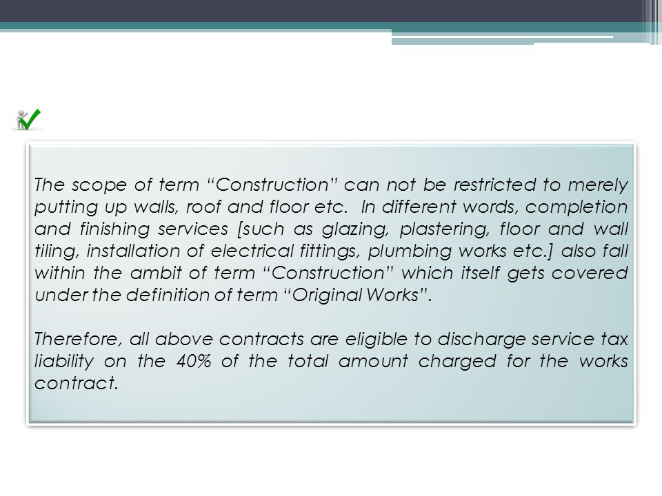 The scope of term Construction can not be restricted to merely putting up walls, roof and floor etc. In different words, completion and finishing services [such as glazing, plastering, floor and wall tiling, installation of electrical fittings, plumbing works etc.] also fall within the ambit of term Construction which itself gets covered under the definition of term Original Works .